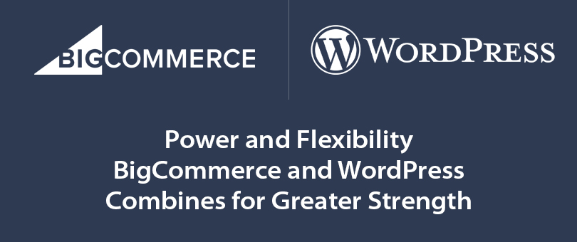 Power and Flexibility  – BigCommerce and WordPress Combines for Greater Strength